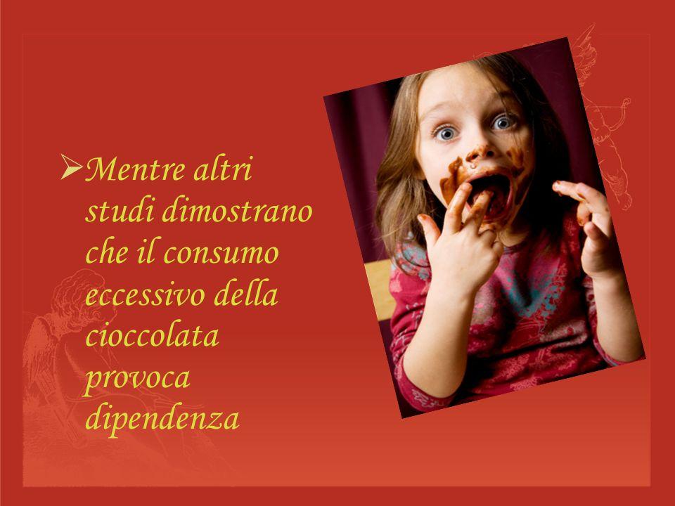 Mentre altri studi dimostrano che il consumo eccessivo della cioccolata provoca dipendenza