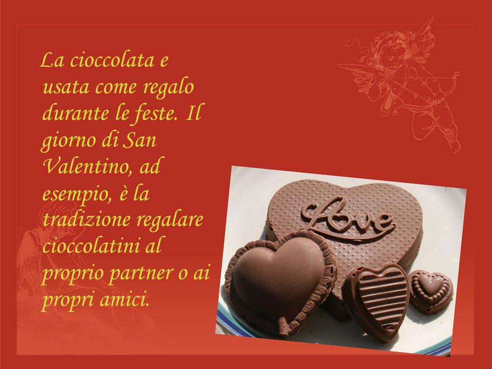 La cioccolata e usata come regalo durante le feste. Il giorno di San Valentino, ad esempio, è la tradizione regalare cioccolatini al proprio partner o