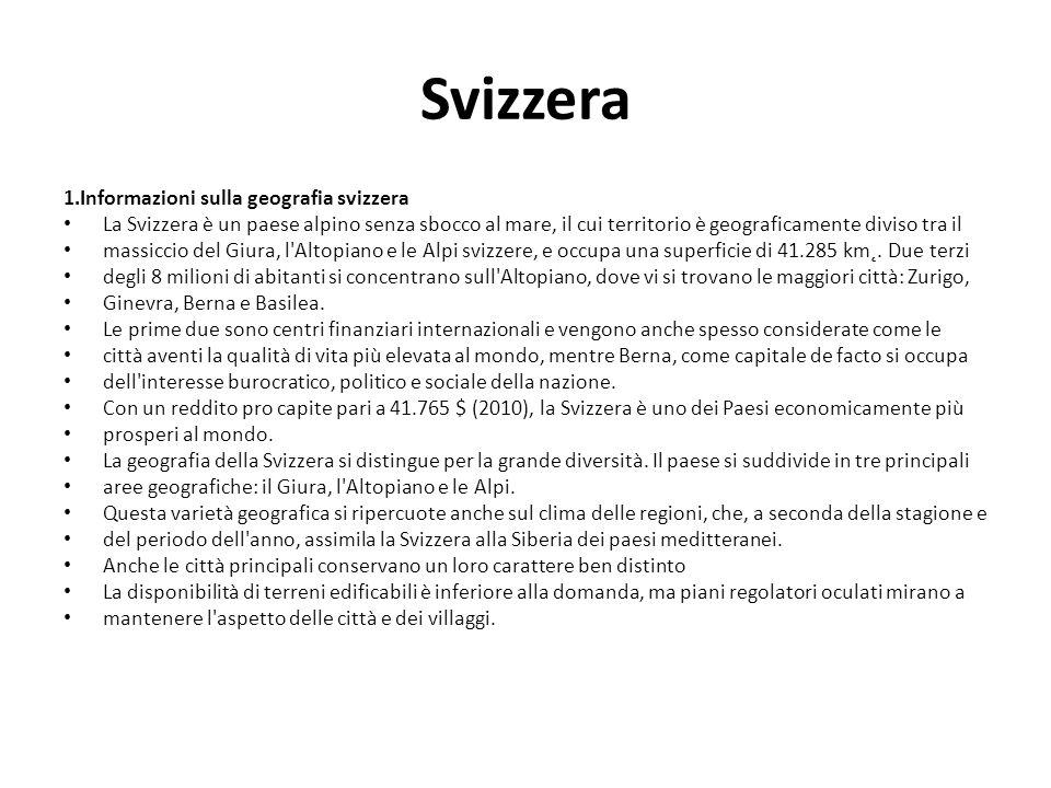 Svizzera 1.Informazioni sulla geografia svizzera La Svizzera è un paese alpino senza sbocco al mare, il cui territorio è geograficamente diviso tra il