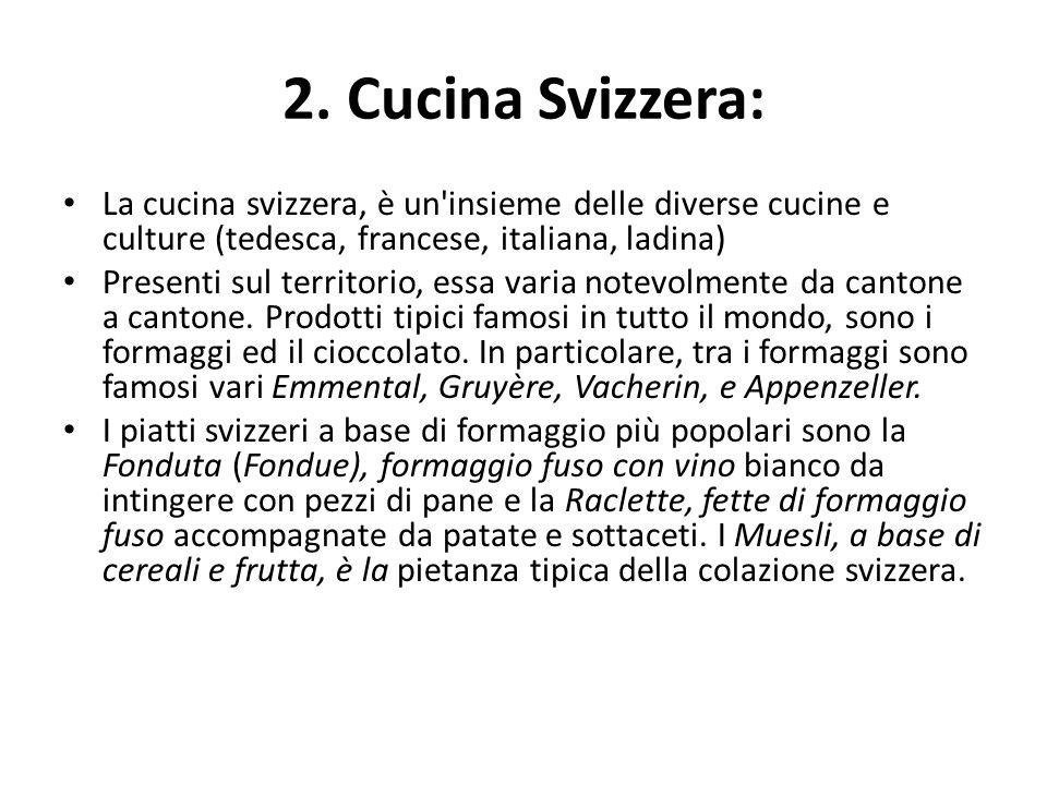 2. Cucina Svizzera: La cucina svizzera, è un'insieme delle diverse cucine e culture (tedesca, francese, italiana, ladina) Presenti sul territorio, ess