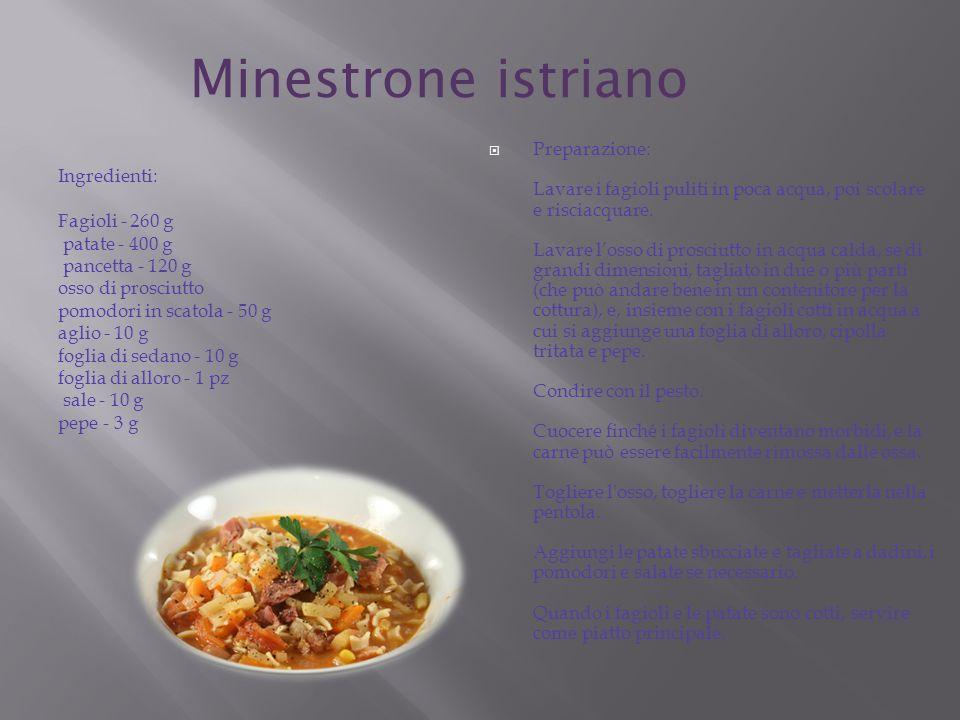 Minestrone istriano Ingredienti: Fagioli - 260 g patate - 400 g pancetta - 120 g osso di prosciutto pomodori in scatola - 50 g aglio - 10 g foglia di