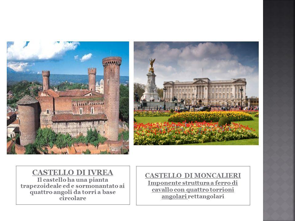 CASTELLO DI IVREA Il castello ha una pianta trapezoideale ed e sormonantato ai quattro angoli da torri a base circolare CASTELLO DI MONCALIERI Imponen