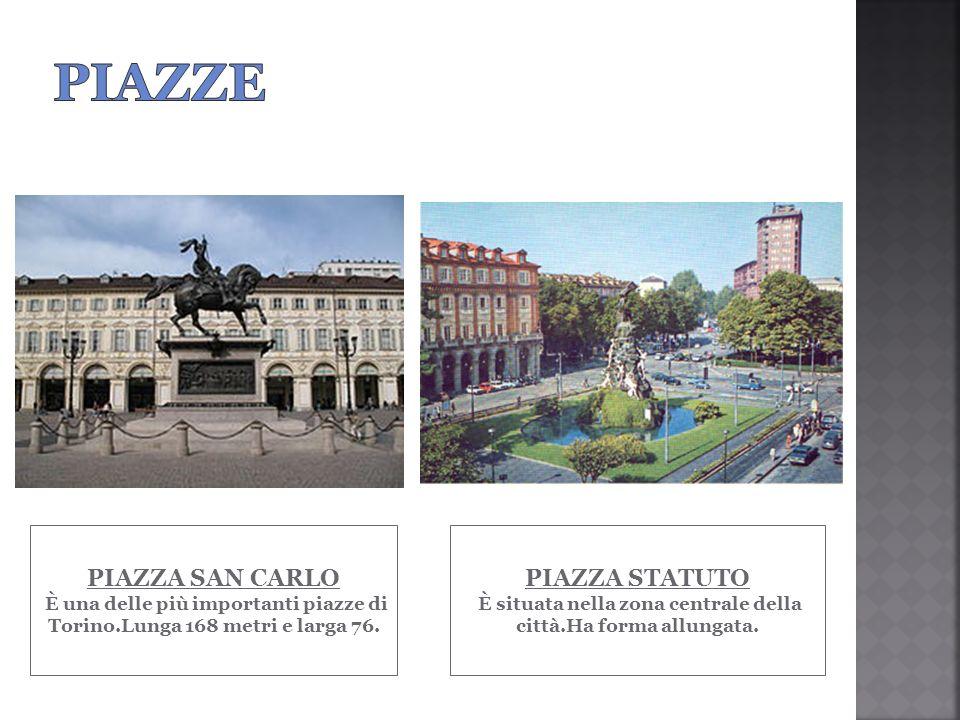 PIAZZA SAN CARLO È una delle più importanti piazze di Torino.Lunga 168 metri e larga 76. PIAZZA STATUTO È situata nella zona centrale della città.Ha f