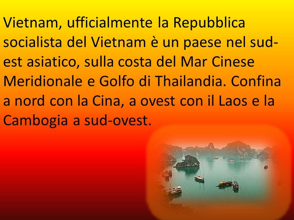 Vietnam, ufficialmente la Repubblica socialista del Vietnam è un paese nel sud- est asiatico, sulla costa del Mar Cinese Meridionale e Golfo di Thaila