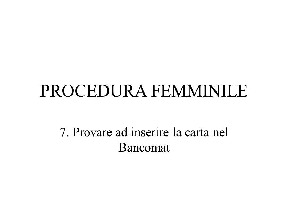 PROCEDURA FEMMINILE 7. Provare ad inserire la carta nel Bancomat