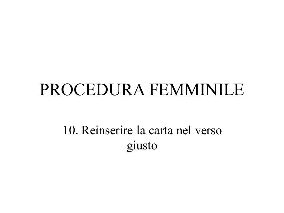 PROCEDURA FEMMINILE 10. Reinserire la carta nel verso giusto