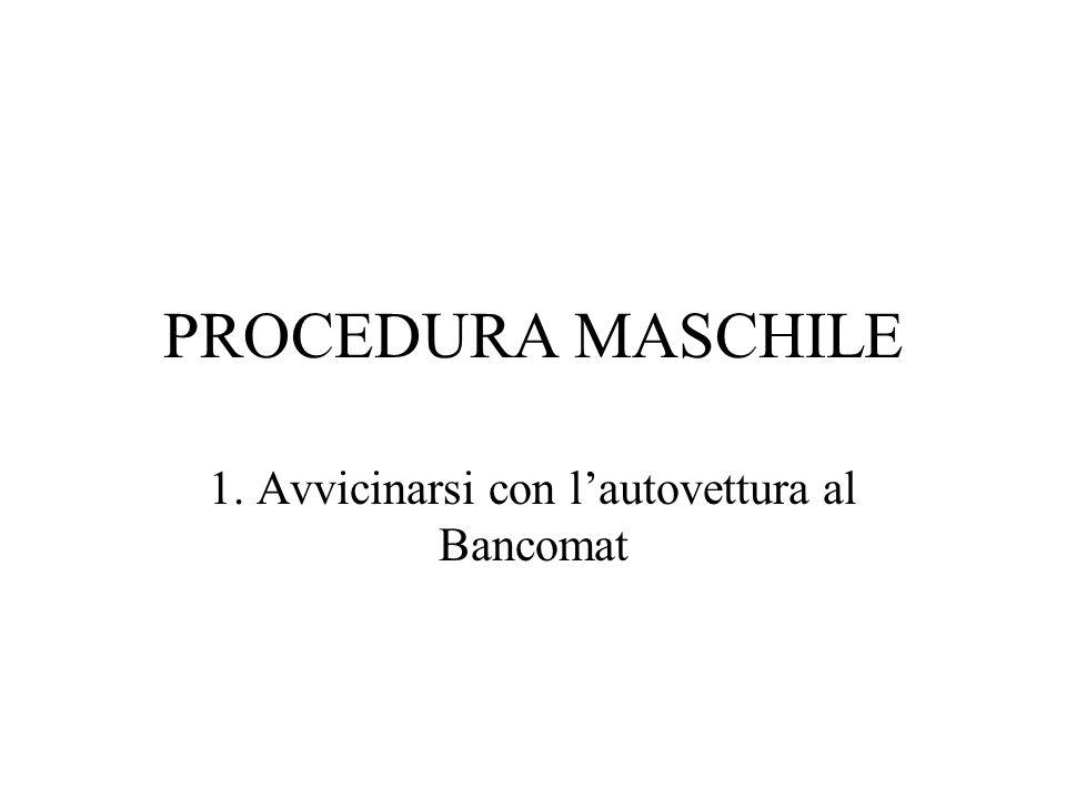 PROCEDURA MASCHILE 1. Avvicinarsi con lautovettura al Bancomat