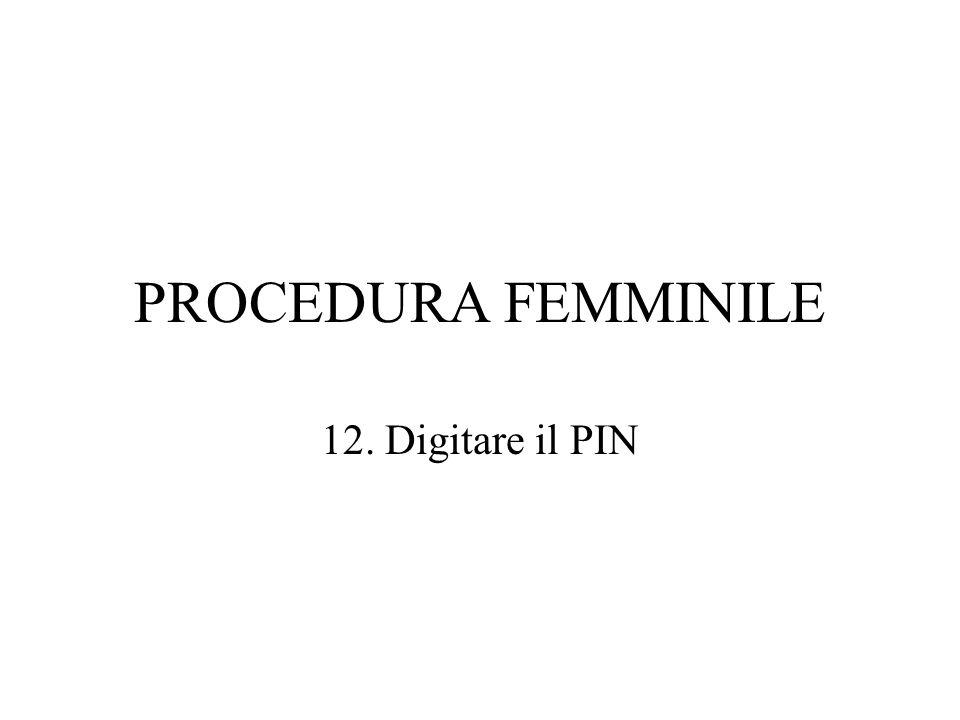 PROCEDURA FEMMINILE 12. Digitare il PIN