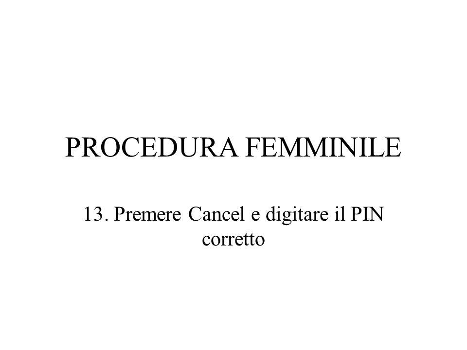 PROCEDURA FEMMINILE 13. Premere Cancel e digitare il PIN corretto