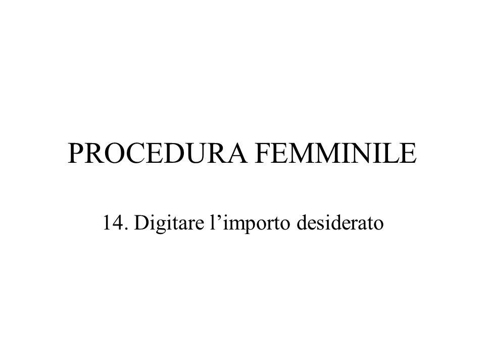 PROCEDURA FEMMINILE 14. Digitare limporto desiderato