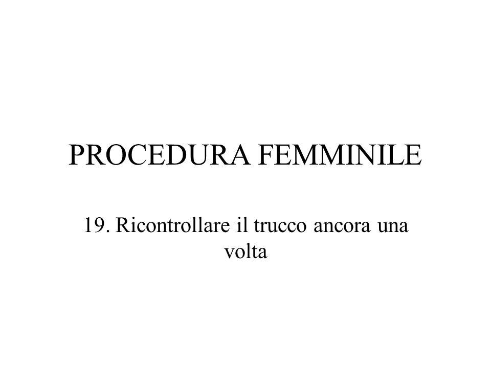 PROCEDURA FEMMINILE 19. Ricontrollare il trucco ancora una volta