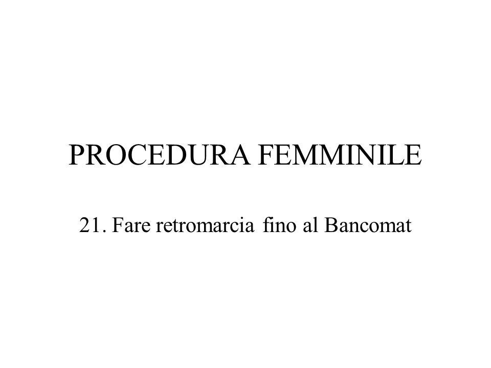 PROCEDURA FEMMINILE 21. Fare retromarcia fino al Bancomat