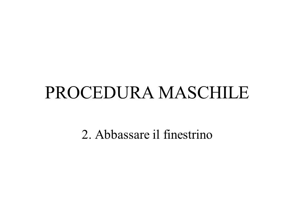 PROCEDURA MASCHILE 2. Abbassare il finestrino