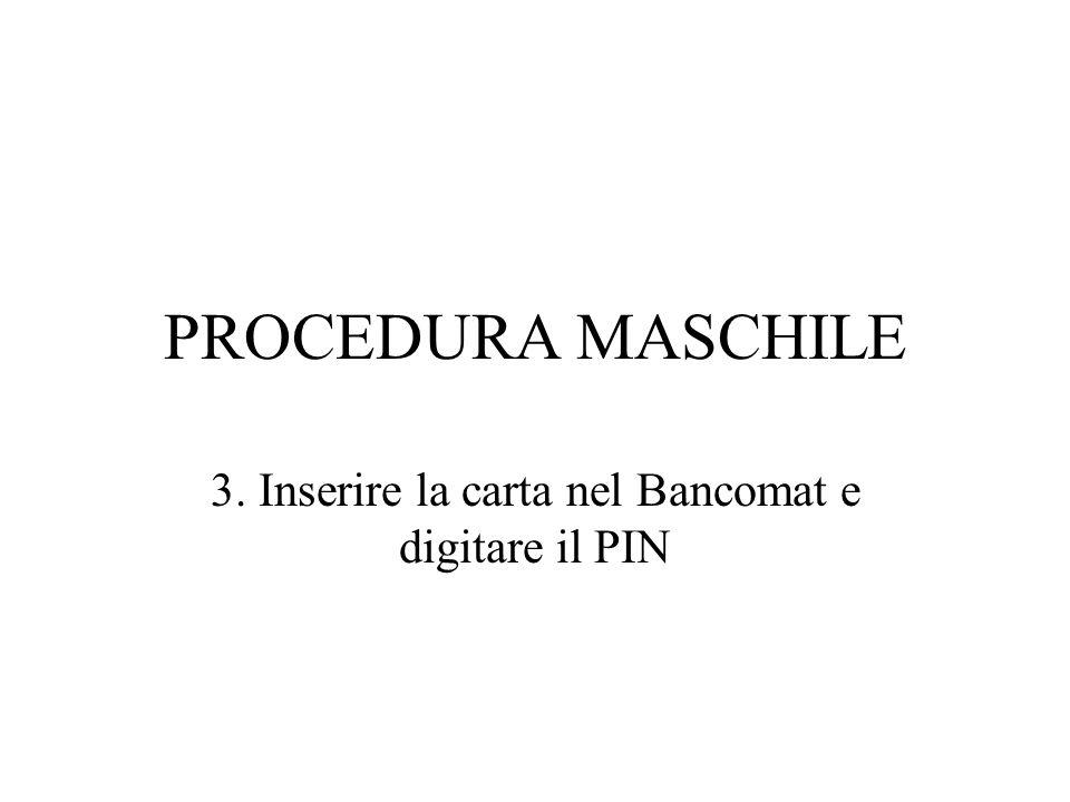 PROCEDURA MASCHILE 3. Inserire la carta nel Bancomat e digitare il PIN