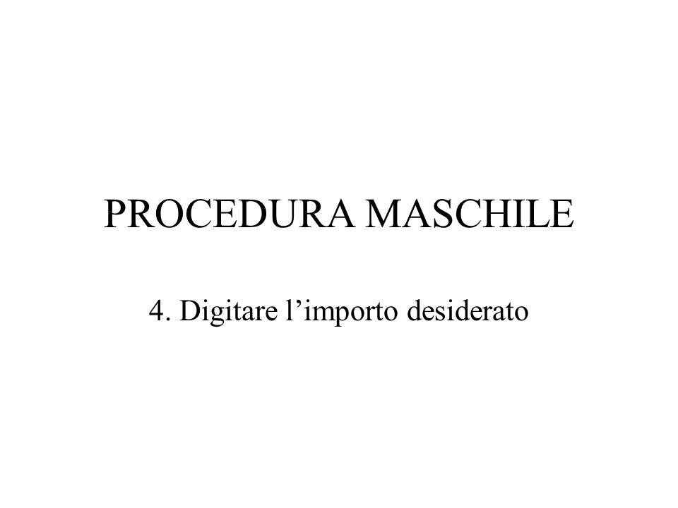 PROCEDURA MASCHILE 4. Digitare limporto desiderato