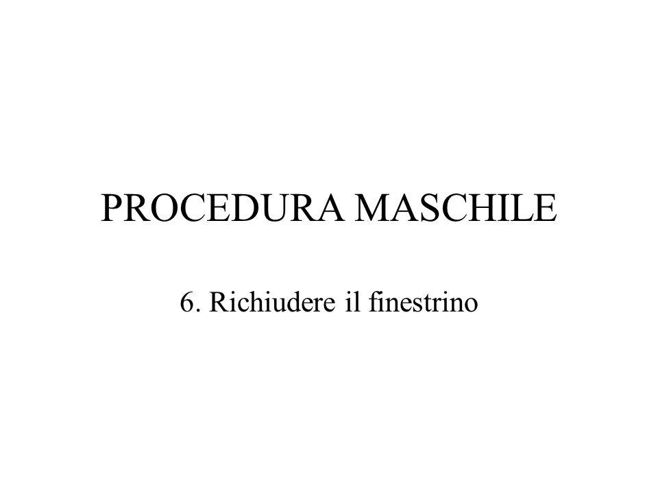 PROCEDURA MASCHILE 6. Richiudere il finestrino