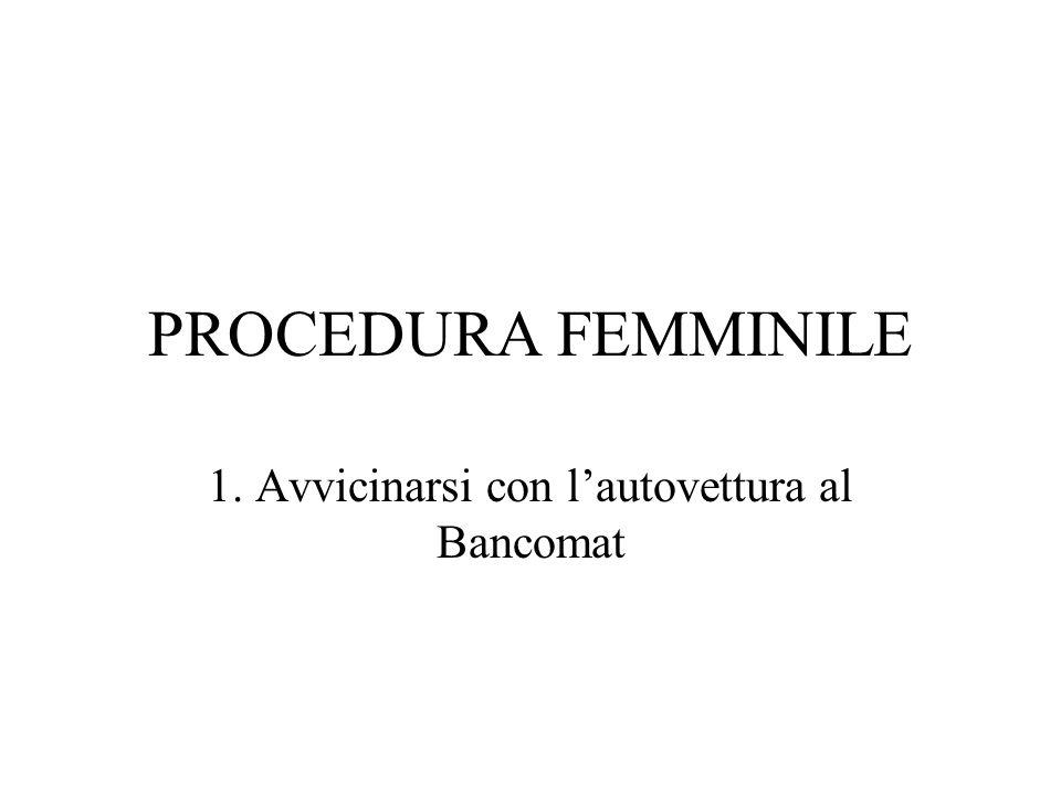 PROCEDURA FEMMINILE 1. Avvicinarsi con lautovettura al Bancomat