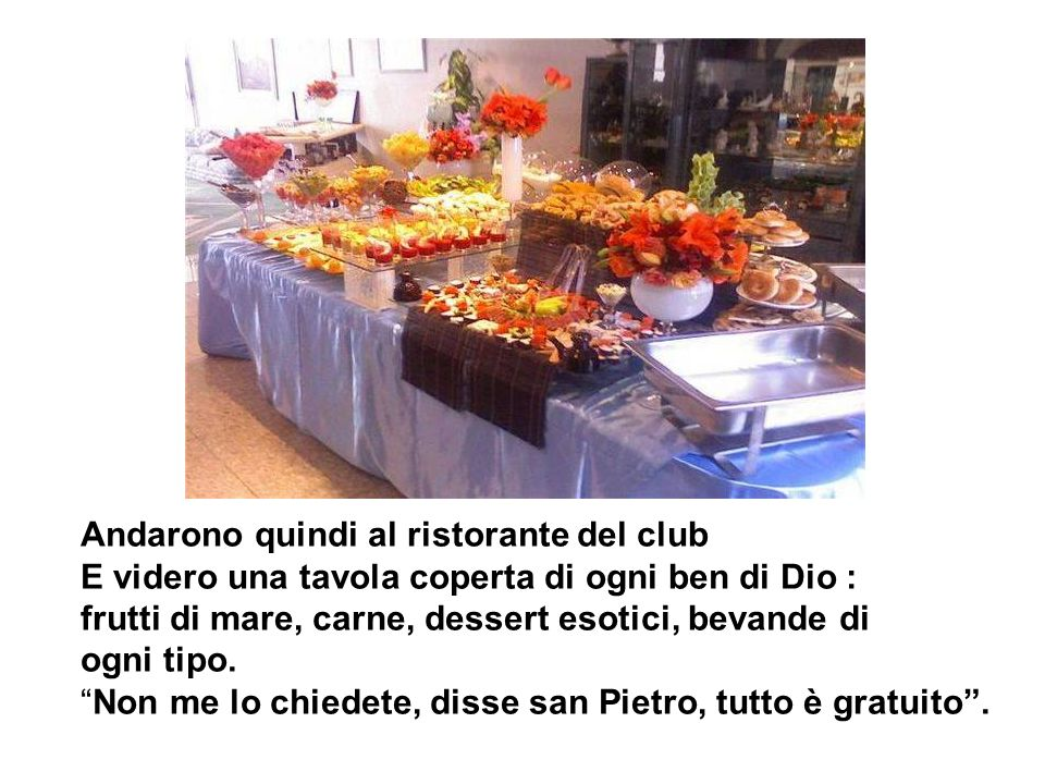Andarono quindi al ristorante del club E videro una tavola coperta di ogni ben di Dio : frutti di mare, carne, dessert esotici, bevande di ogni tipo.