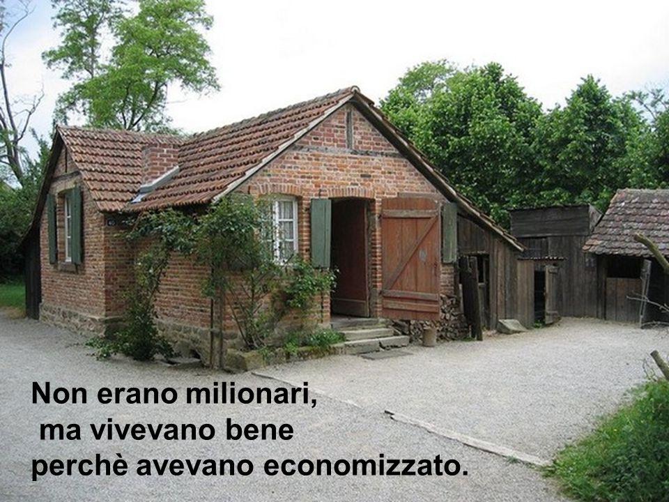 Non erano milionari, ma vivevano bene perchè avevano economizzato.