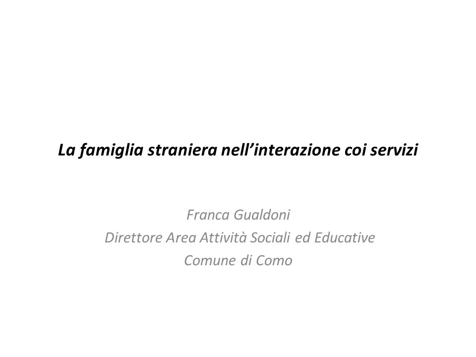 La famiglia straniera nellinterazione coi servizi Franca Gualdoni Direttore Area Attività Sociali ed Educative Comune di Como