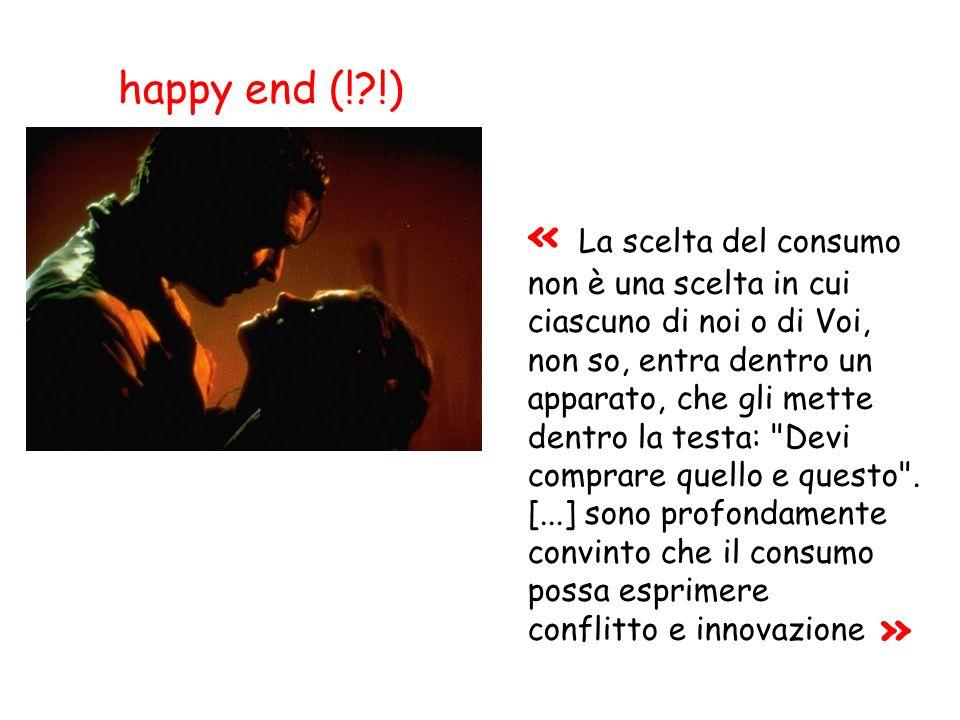 happy end (!?!) « La scelta del consumo non è una scelta in cui ciascuno di noi o di Voi, non so, entra dentro un apparato, che gli mette dentro la te
