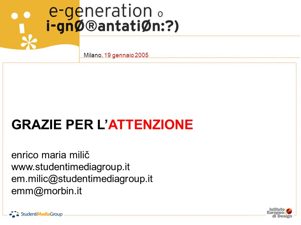GRAZIE PER LATTENZIONE enrico maria milič www.studentimediagroup.it em.milic@studentimediagroup.it emm@morbin.it Milano, 19 gennaio 2005