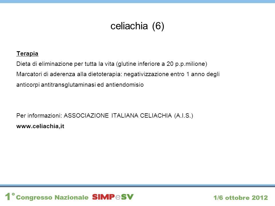 celiachia (6) Terapia Dieta di eliminazione per tutta la vita (glutine inferiore a 20 p.p.milione) Marcatori di aderenza alla dietoterapia: negativizz