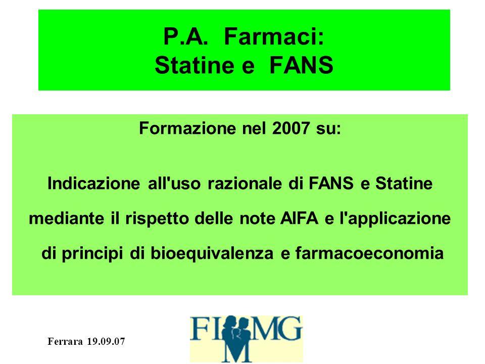Ferrara 19.09.07 P.A. Farmaci: Statine e FANS Formazione nel 2007 su: Indicazione all'uso razionale di FANS e Statine mediante il rispetto delle note