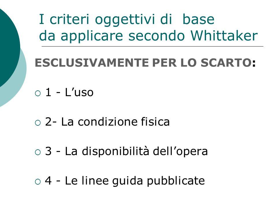 I criteri oggettivi di base da applicare secondo Whittaker ESCLUSIVAMENTE PER LO SCARTO: 1 - Luso 2- La condizione fisica 3 - La disponibilità dellopera 4 - Le linee guida pubblicate