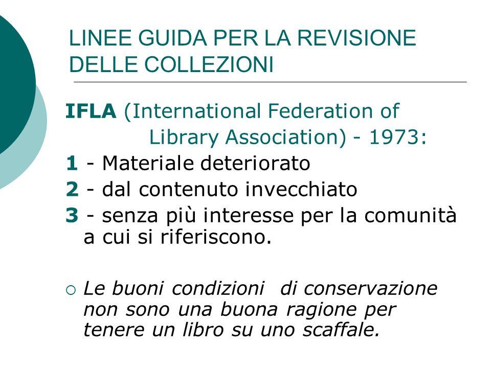 LINEE GUIDA PER LA REVISIONE DELLE COLLEZIONI IFLA (International Federation of Library Association) - 1973: 1 - Materiale deteriorato 2 - dal contenuto invecchiato 3 - senza più interesse per la comunità a cui si riferiscono.