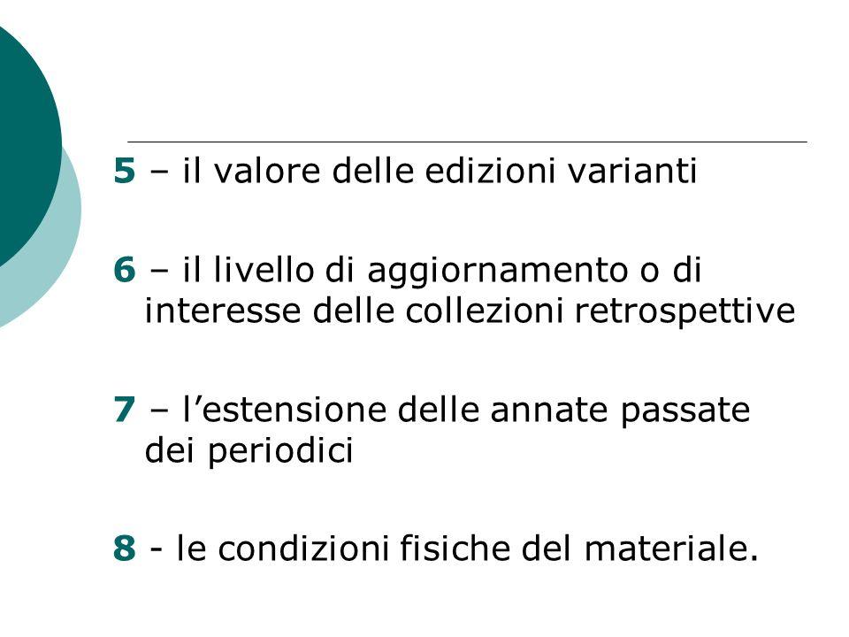 5 – il valore delle edizioni varianti 6 – il livello di aggiornamento o di interesse delle collezioni retrospettive 7 – lestensione delle annate passate dei periodici 8 - le condizioni fisiche del materiale.
