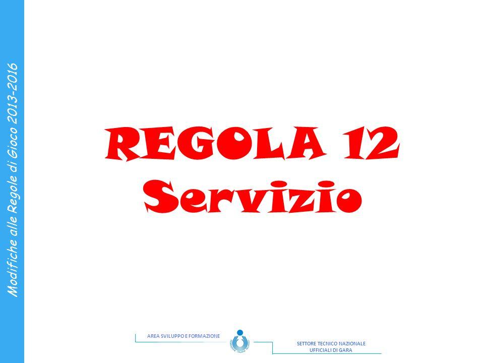 AREA SVILUPPO E FORMAZIONE SETTORE TECNICO NAZIONALE UFFICIALI DI GARA Modifiche alle Regole di Gioco 2013-2016 REGOLA 12 Servizio