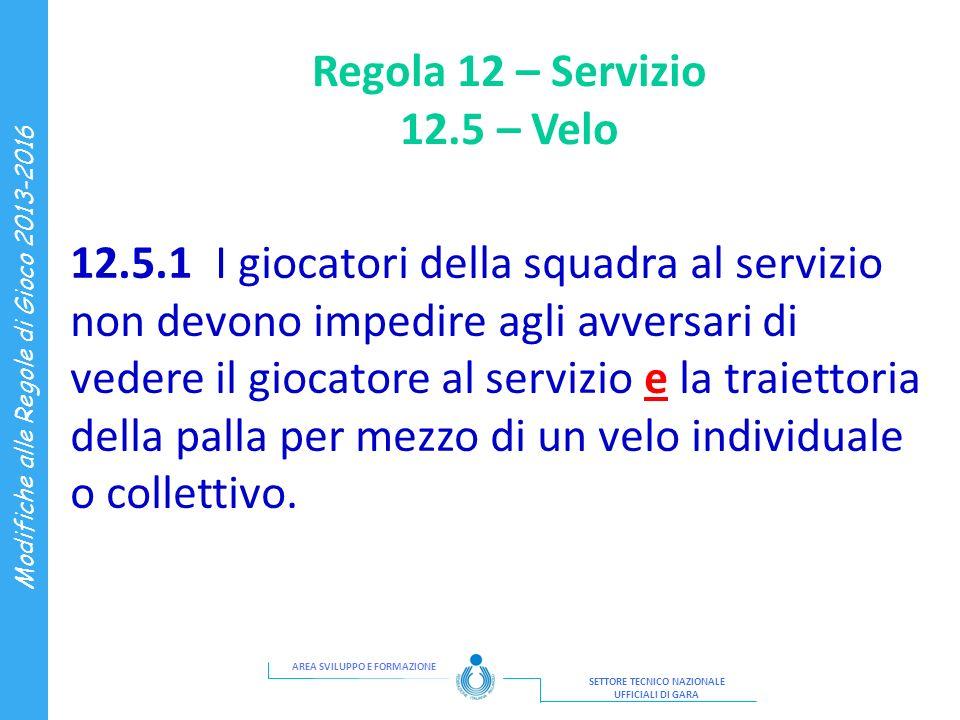 AREA SVILUPPO E FORMAZIONE SETTORE TECNICO NAZIONALE UFFICIALI DI GARA Modifiche alle Regole di Gioco 2013-2016 Regola 12 – Servizio 12.5 – Velo 12.5.