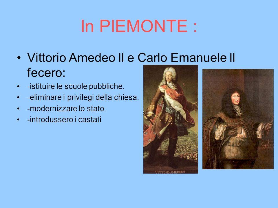 In PIEMONTE : Vittorio Amedeo ll e Carlo Emanuele ll fecero: -istituire le scuole pubbliche. -eliminare i privilegi della chiesa. -modernizzare lo sta