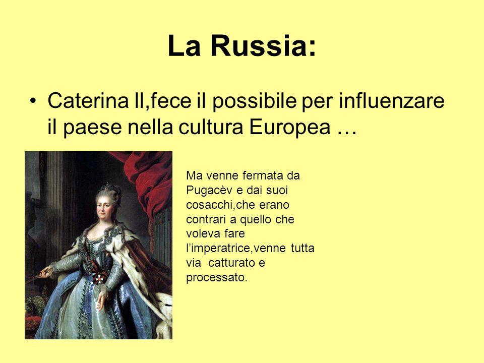 La Russia: Caterina ll,fece il possibile per influenzare il paese nella cultura Europea … Ma venne fermata da Pugacèv e dai suoi cosacchi,che erano co