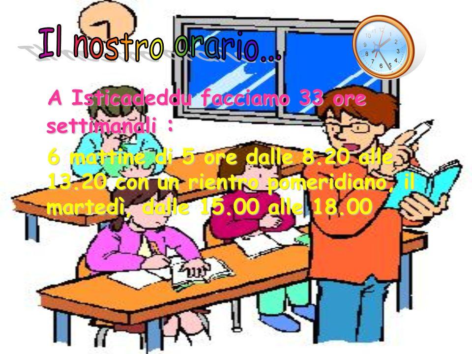 A Isticadeddu facciamo 33 ore settimanali : A Isticadeddu facciamo 33 ore settimanali : 6 mattine di 5 ore dalle 8.20 alle 13.20 con un rientro pomeridiano, il martedì, dalle 15.00 alle 18.00