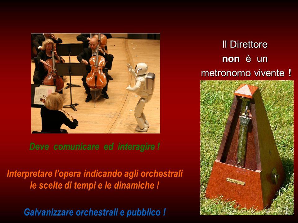 Il Direttore non è un metronomo vivente ! Deve comunicare ed interagire ! Interpretare lopera indicando agli orchestrali le scelte di tempi e le dinam