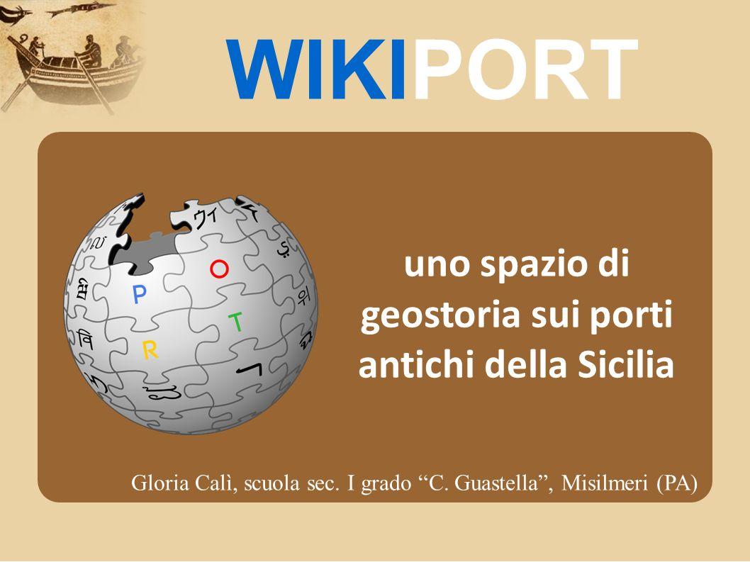 uno spazio di geostoria sui porti antichi della Sicilia WIKIPORT Gloria Calì, scuola sec. I grado C. Guastella, Misilmeri (PA)