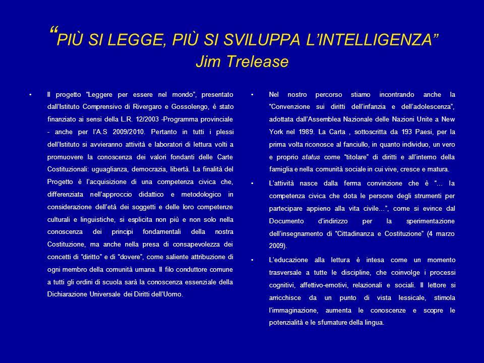 PIÙ SI LEGGE, PIÙ SI SVILUPPA LINTELLIGENZA Jim Trelease Il progetto Leggere per essere nel mondo, presentato dallIstituto Comprensivo di Rivergaro e Gossolengo, è stato finanziato ai sensi della L.R.