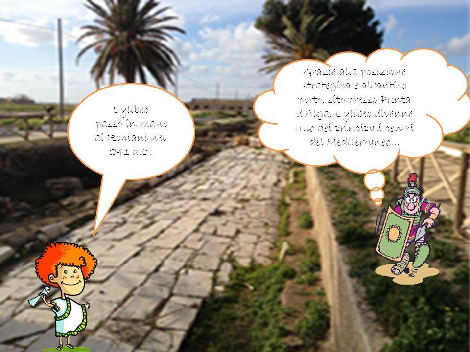 Lylibeo passò in mano ai Romani nel 241 a.C. Grazie alla posizione strategica e all'antico porto, sito presso Punta d'Alga, Lylibeo divenne uno dei pr