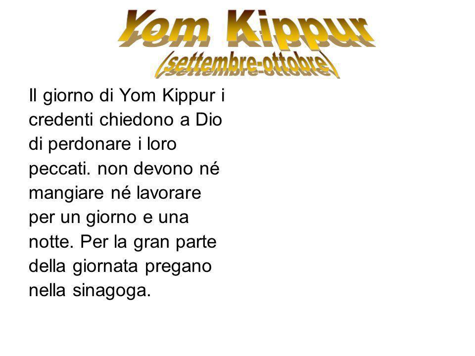 Il giorno di Yom Kippur i credenti chiedono a Dio di perdonare i loro peccati. non devono né mangiare né lavorare per un giorno e una notte. Per la gr