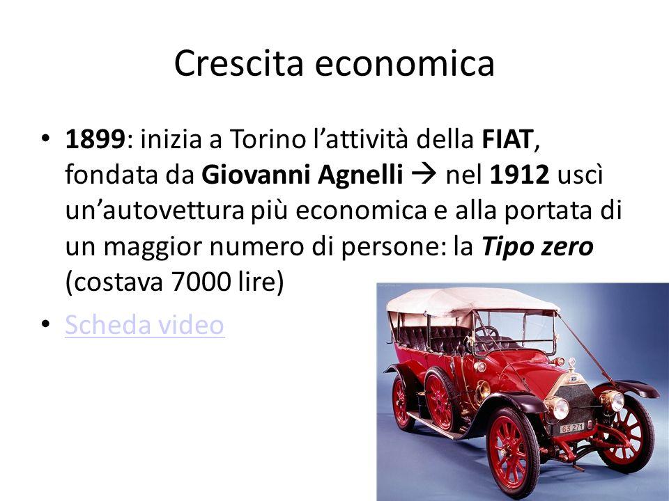 Crescita economica 1899: inizia a Torino lattività della FIAT, fondata da Giovanni Agnelli nel 1912 uscì unautovettura più economica e alla portata di