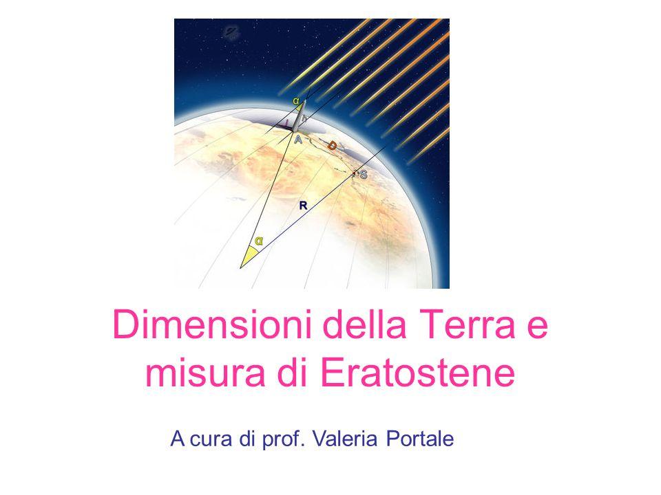 Dimensioni della Terra e misura di Eratostene A cura di prof. Valeria Portale