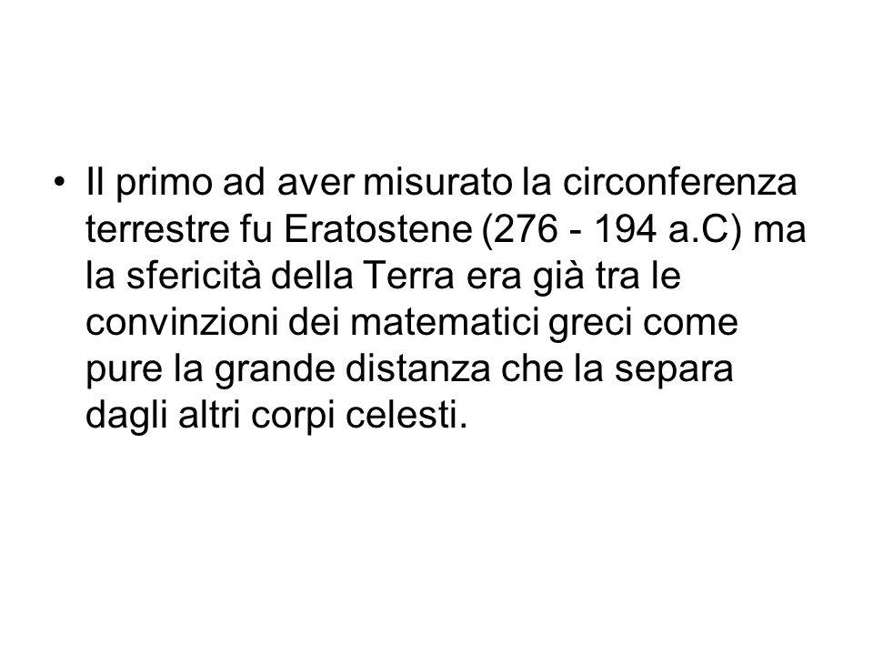 Il primo ad aver misurato la circonferenza terrestre fu Eratostene (276 - 194 a.C) ma la sfericità della Terra era già tra le convinzioni dei matemati