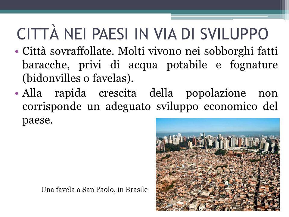 CITTÀ NEI PAESI IN VIA DI SVILUPPO Città sovraffollate. Molti vivono nei sobborghi fatti baracche, privi di acqua potabile e fognature (bidonvilles o