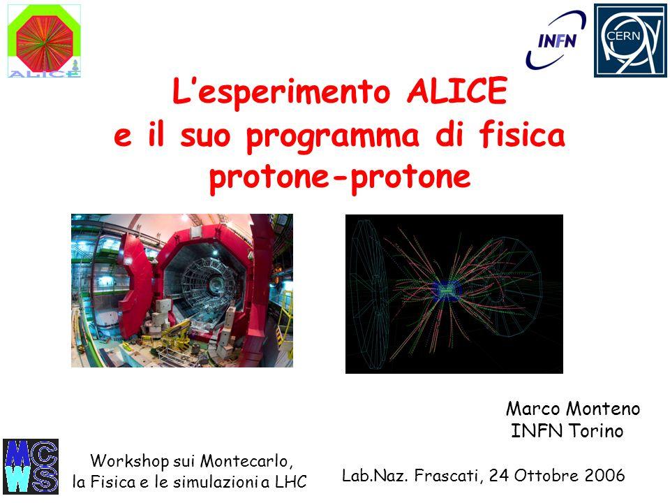 Lesperimento ALICE e il suo programma di fisica protone-protone Lab.Naz. Frascati, 24 Ottobre 2006 Marco Monteno INFN Torino Workshop sui Montecarlo,