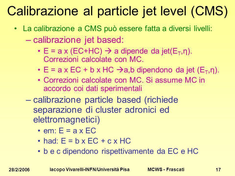 MCWS - Frascati 28/2/2006 Iacopo Vivarelli-INFN/Università Pisa 17 Calibrazione al particle jet level (CMS) La calibrazione a CMS può essere fatta a diversi livelli: –calibrazione jet based: E = a x (EC+HC) a dipende da jet(E T,η).