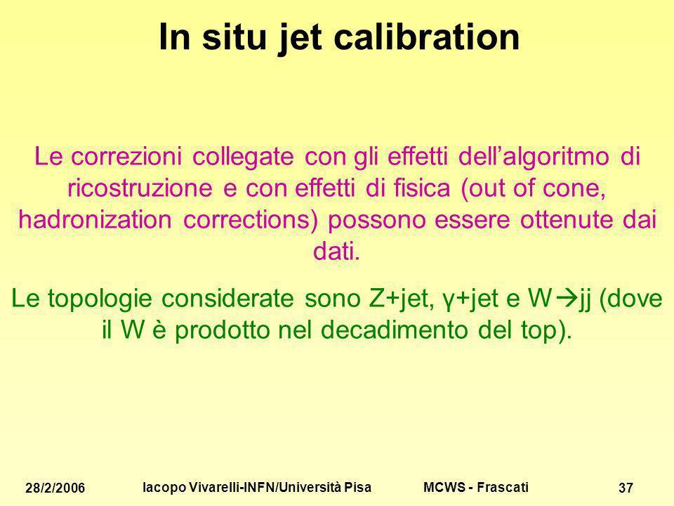 MCWS - Frascati 28/2/2006 Iacopo Vivarelli-INFN/Università Pisa 37 In situ jet calibration Le correzioni collegate con gli effetti dellalgoritmo di ricostruzione e con effetti di fisica (out of cone, hadronization corrections) possono essere ottenute dai dati.
