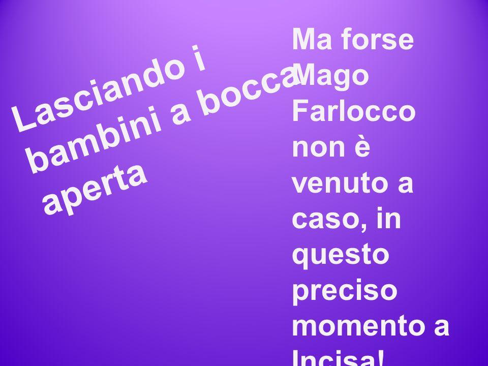 L a s c i a n d o i b a m b i n i a b o c c a a p e r t a Ma forse Mago Farlocco non è venuto a caso, in questo preciso momento a Incisa.