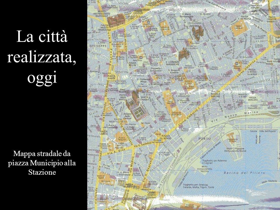 La città realizzata, oggi Mappa stradale da piazza Municipio alla Stazione